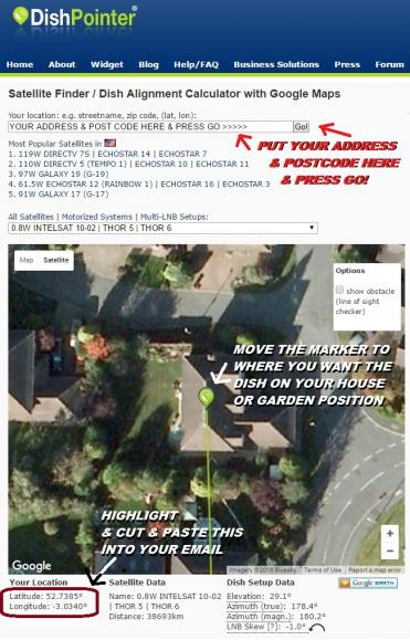 CLICK ON DISHPOINTER LINK - INPUT YOUR ADDRESS & POST CODE AT THE TOP - PRESS GO - MOVE THE POINTER TO WHERE YOU WANT THE SATELLITE DISH TO GO ON YOUR PROPERTY - HIGHLIGHT CUT & PASTE THE LONGITUDE LATITUDE UNDER YOUR LOCATION BOTTOM LEFT INTO YOUR EMAIL